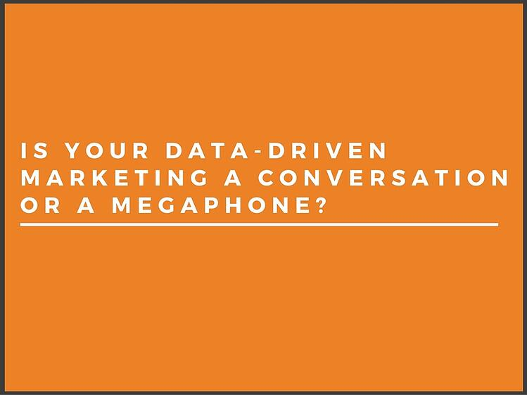 Is your data-driven marketing a megaphone or a conversation?