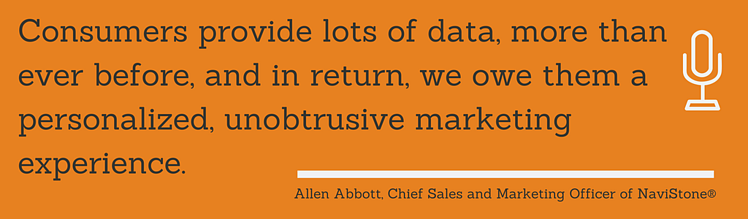Consumers provide lots of data, more than ever before, and in return, we owe them a personalized, unobtrusive marketing experience. Allen Abbott